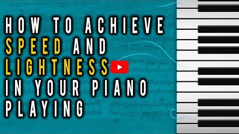 How to Achieve Speed & Lightness in Your Piano Playing