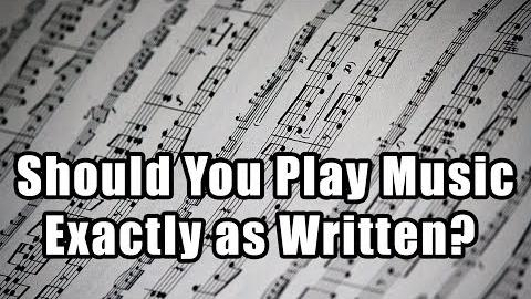 Should You Play Music Exactly as Written?