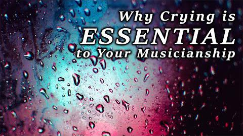 Why Crying is Essential for Your Musicianship