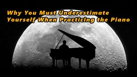 Why You Must Underestimate Yourself When Practicing the Piano