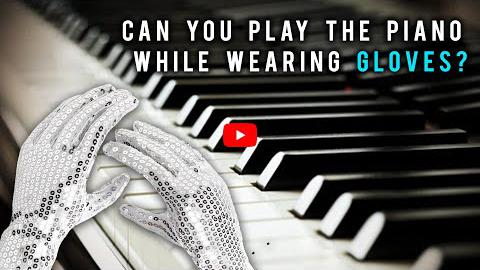 Can You Play the Piano While Wearing Gloves?